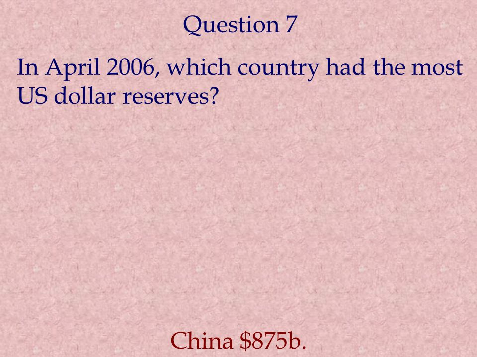 Question 7 In April 2006, which country had the most US dollar reserves? China $875b.