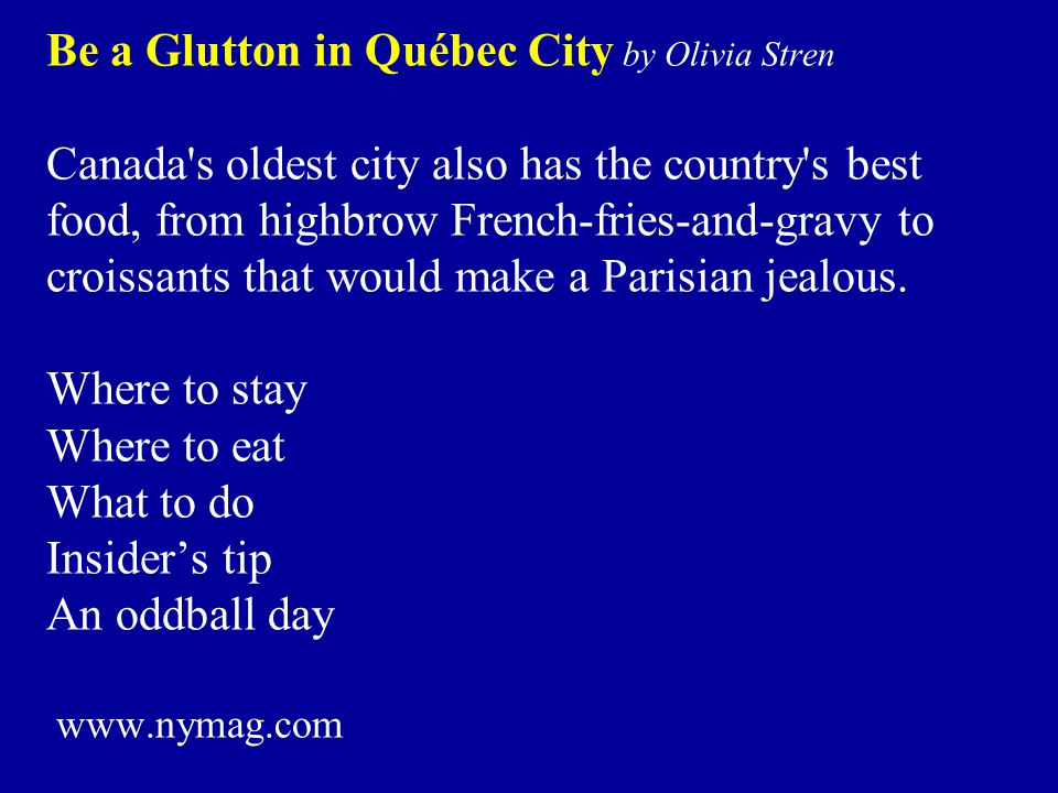 Be a Glutton in Québec City by Olivia Stren Canada s oldest city also has the country s best food, from highbrow French-fries-and-gravy to croissants that would make a Parisian jealous.