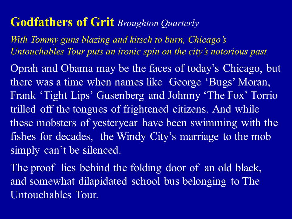 Godfathers of Grit Broughton Quarterly With Tommy guns blazing and kitsch to burn, Chicago's Untouchables Tour puts an ironic spin on the city's notorious past Oprah and Obama may be the faces of today's Chicago, but there was a time when names like George 'Bugs' Moran, Frank 'Tight Lips' Gusenberg and Johnny 'The Fox' Torrio trilled off the tongues of frightened citizens.