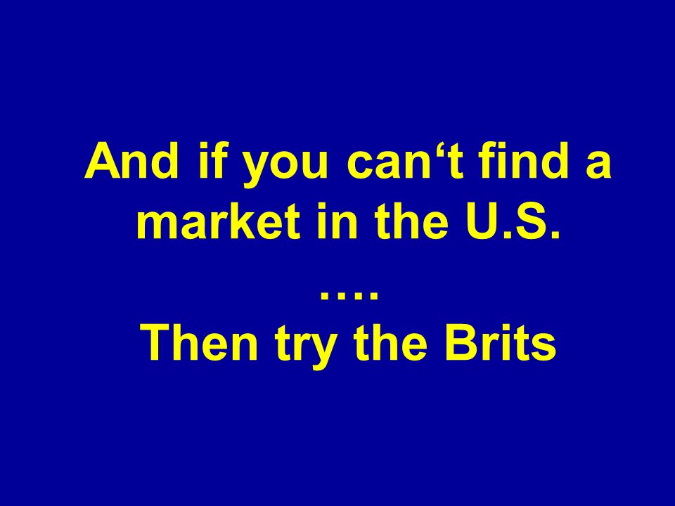 And if you can't find a market in the U.S. …. Then try the Brits