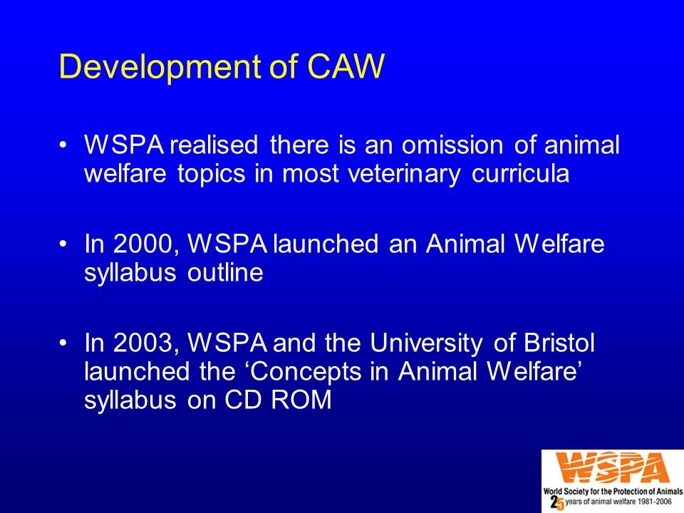 WSPA realised there is an omission of animal welfare topics in most veterinary curricula In 2000, WSPA launched an Animal Welfare syllabus outline In 2003, WSPA and the University of Bristol launched the 'Concepts in Animal Welfare' syllabus on CD ROM Development of CAW