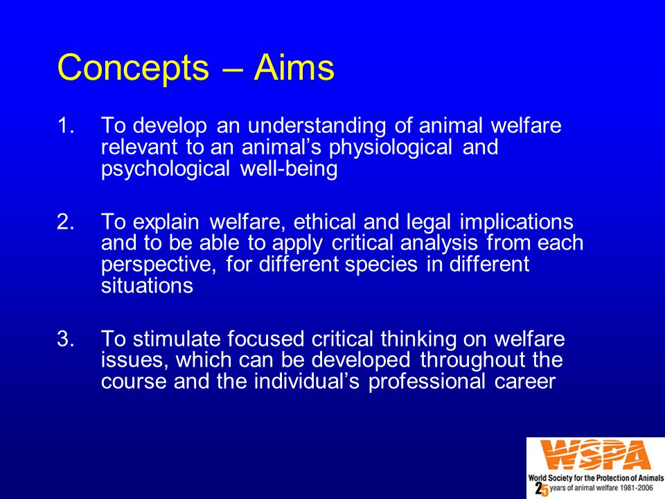 Concepts – Aims 1.To develop an understanding of animal welfare relevant to an animal's physiological and psychological well-being 2.To explain welfare, ethical and legal implications and to be able to apply critical analysis from each perspective, for different species in different situations 3.To stimulate focused critical thinking on welfare issues, which can be developed throughout the course and the individual's professional career