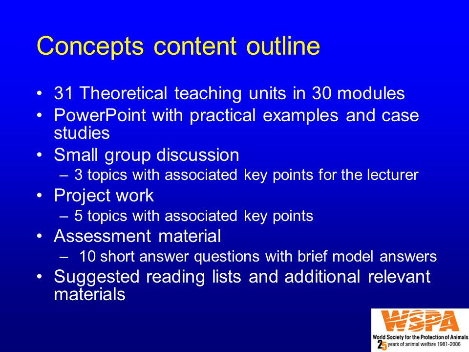 Concepts content outline 31 Theoretical teaching units in 30 modules PowerPoint with practical examples and case studies Small group discussion –3 topics with associated key points for the lecturer Project work –5 topics with associated key points Assessment material – 10 short answer questions with brief model answers Suggested reading lists and additional relevant materials