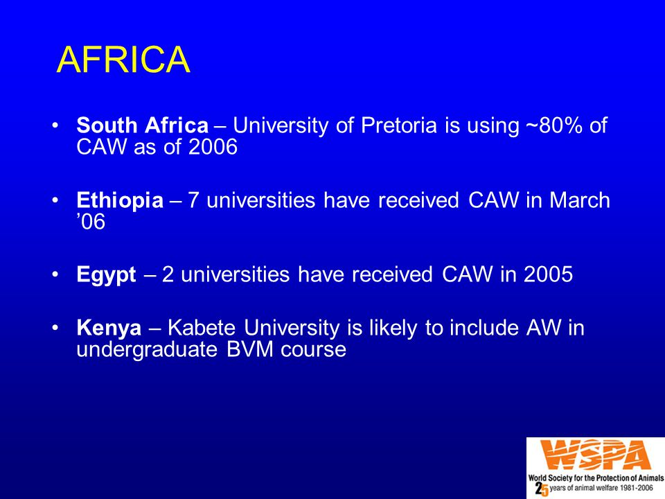 AFRICA South Africa – University of Pretoria is using ~80% of CAW as of 2006 Ethiopia – 7 universities have received CAW in March '06 Egypt – 2 universities have received CAW in 2005 Kenya – Kabete University is likely to include AW in undergraduate BVM course