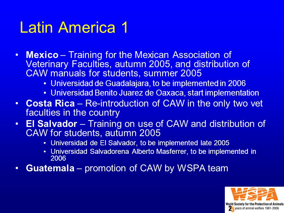 Latin America 1 Mexico – Training for the Mexican Association of Veterinary Faculties, autumn 2005, and distribution of CAW manuals for students, summer 2005 Universidad de Guadalajara, to be implemented in 2006 Universidad Benito Juarez de Oaxaca, start implementation Costa Rica – Re-introduction of CAW in the only two vet faculties in the country El Salvador – Training on use of CAW and distribution of CAW for students, autumn 2005 Universidad de El Salvador, to be implemented late 2005 Universidad Salvadorena Alberto Masferrer, to be implemented in 2006 Guatemala – promotion of CAW by WSPA team