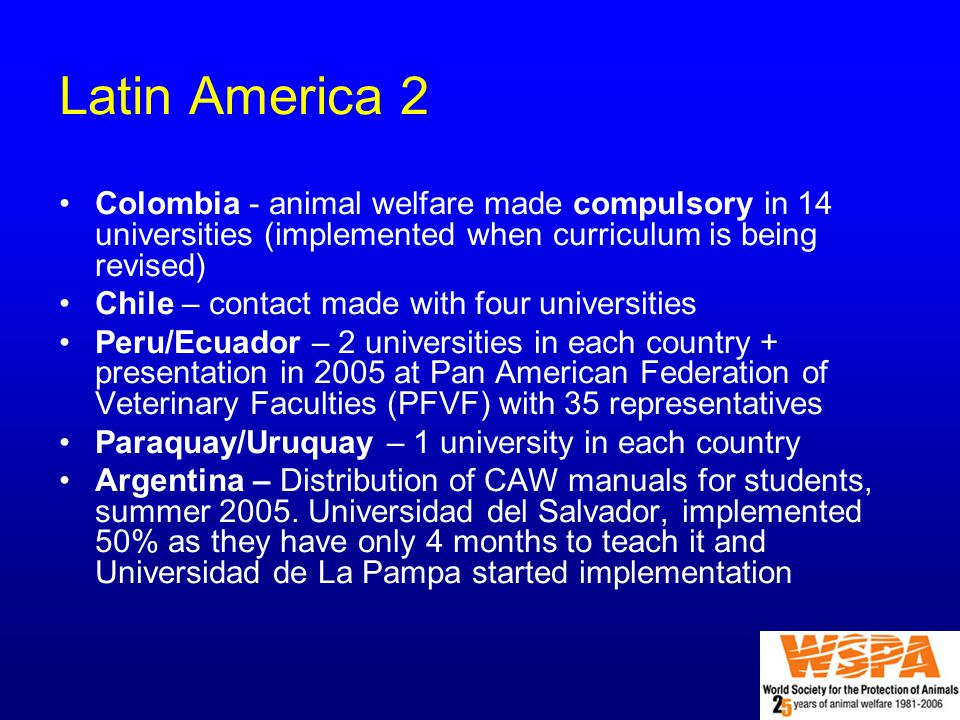 Latin America 2 Colombia - animal welfare made compulsory in 14 universities (implemented when curriculum is being revised) Chile – contact made with four universities Peru/Ecuador – 2 universities in each country + presentation in 2005 at Pan American Federation of Veterinary Faculties (PFVF) with 35 representatives Paraquay/Uruquay – 1 university in each country Argentina – Distribution of CAW manuals for students, summer 2005.