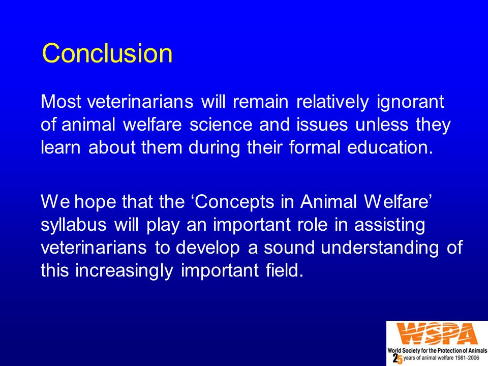 Conclusion Most veterinarians will remain relatively ignorant of animal welfare science and issues unless they learn about them during their formal education.