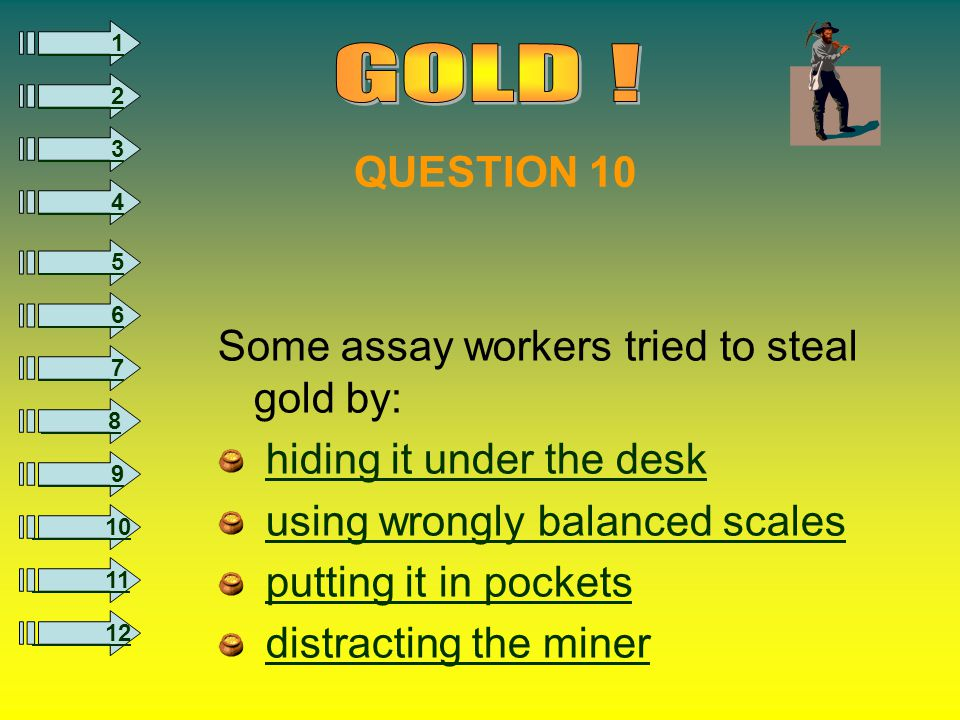 8 1 2 3 4 5 6 7 9 10 11 12 Some assay workers tried to steal gold by: hiding it under the desk using wrongly balanced scales putting it in pockets distracting the miner QUESTION 10