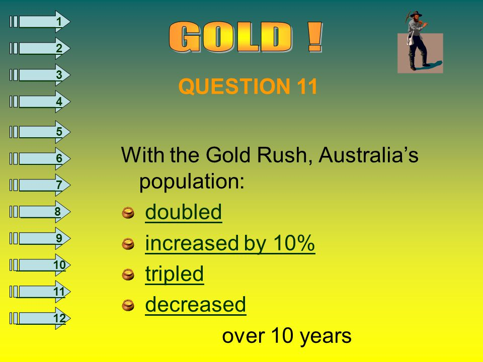 8 1 2 3 4 5 6 7 9 10 11 12 With the Gold Rush, Australia's population: doubled increased by 10% tripled decreased over 10 years QUESTION 11