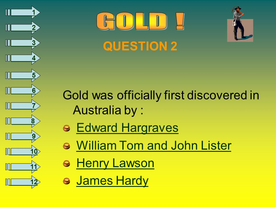 8 1 2 3 4 5 6 7 9 10 11 12 QUESTION 2 Gold was officially first discovered in Australia by : Edward Hargraves William Tom and John Lister Henry Lawson