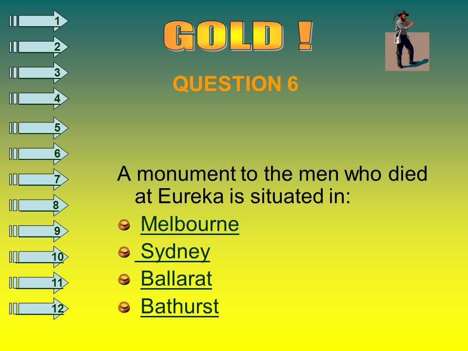 8 1 2 3 4 5 6 7 9 10 11 12 A monument to the men who died at Eureka is situated in: Melbourne Sydney Ballarat Bathurst QUESTION 6