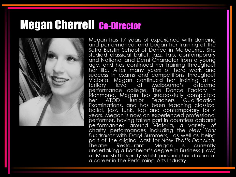 Megan Cherrell Co-Director Megan has 17 years of experience with dancing and performance, and began her training at the Sefra Burstin School of Dance in Melbourne.
