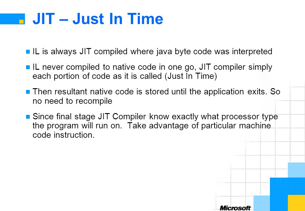 JIT – Just In Time IL is always JIT compiled where java byte code was interpreted IL never compiled to native code in one go, JIT compiler simply each portion of code as it is called (Just In Time) Then resultant native code is stored until the application exits.