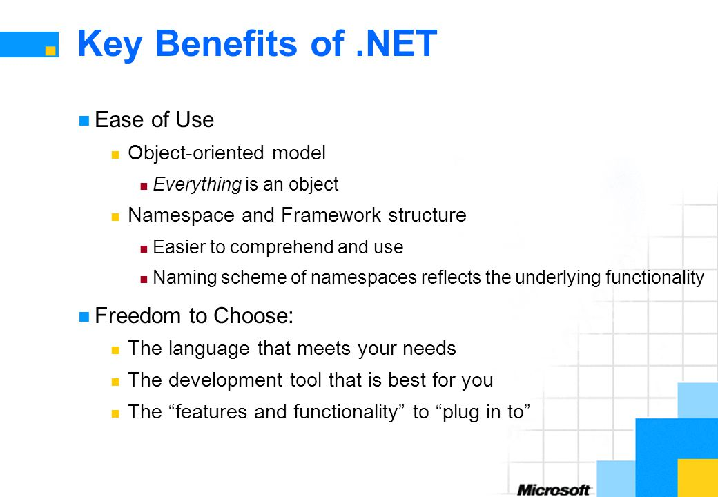 Key Benefits of.NET Ease of Use Object-oriented model Everything is an object Namespace and Framework structure Easier to comprehend and use Naming scheme of namespaces reflects the underlying functionality Freedom to Choose: The language that meets your needs The development tool that is best for you The features and functionality to plug in to