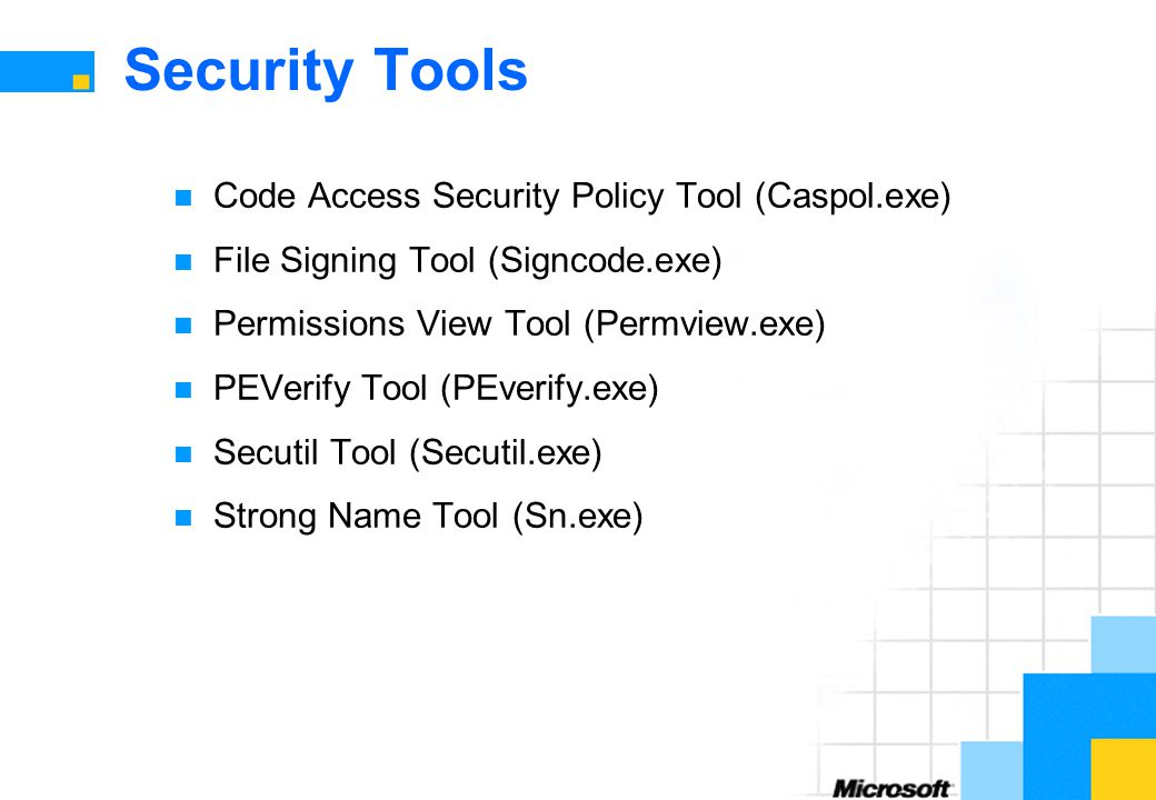 Security Tools Code Access Security Policy Tool (Caspol.exe) File Signing Tool (Signcode.exe) Permissions View Tool (Permview.exe) PEVerify Tool (PEverify.exe) Secutil Tool (Secutil.exe) Strong Name Tool (Sn.exe)