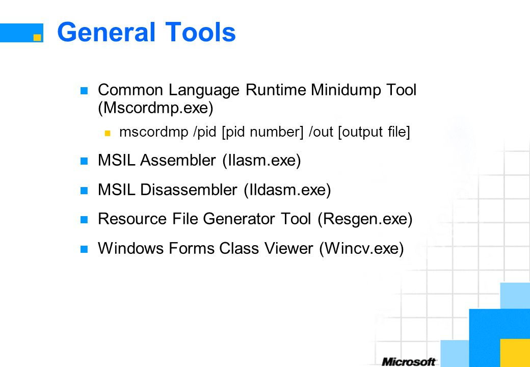 General Tools Common Language Runtime Minidump Tool (Mscordmp.exe) mscordmp /pid [pid number] /out [output file] MSIL Assembler (Ilasm.exe) MSIL Disassembler (Ildasm.exe) Resource File Generator Tool (Resgen.exe) Windows Forms Class Viewer (Wincv.exe)