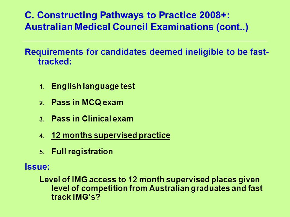 C. Constructing Pathways to Practice 2008+: Australian Medical Council Examinations (cont..) Requirements for candidates deemed ineligible to be fast-