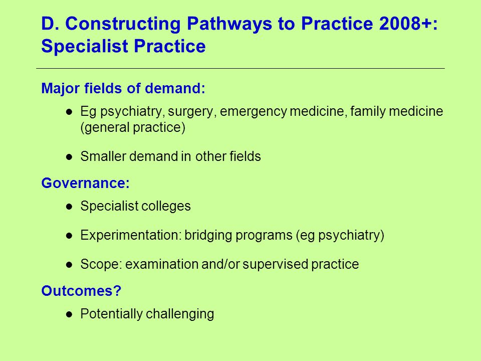D. Constructing Pathways to Practice 2008+: Specialist Practice Major fields of demand: Eg psychiatry, surgery, emergency medicine, family medicine (g