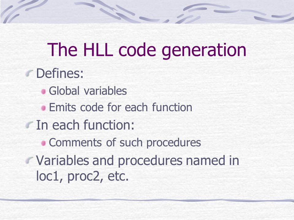 The HLL code generation Defines: Global variables Emits code for each function In each function: Comments of such procedures Variables and procedures named in loc1, proc2, etc.