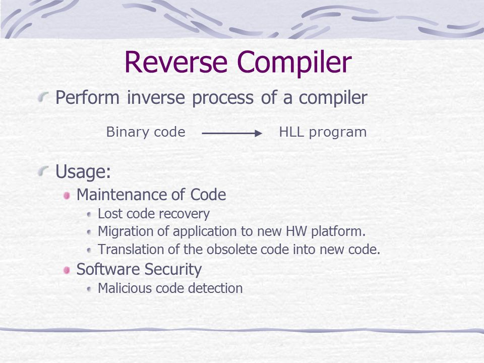 Perform inverse process of a compiler Usage: Maintenance of Code Lost code recovery Migration of application to new HW platform.