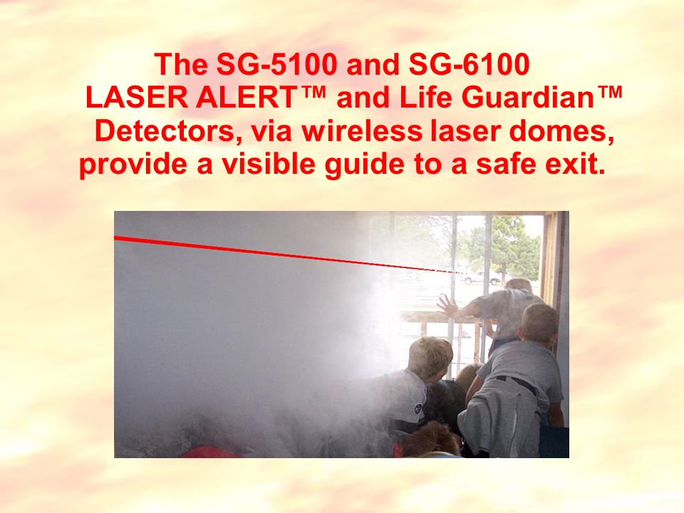 The SG-5100 and SG-6100 LASER ALERT™ and Life Guardian™ Detectors, via wireless laser domes, provide a visible guide to a safe exit.