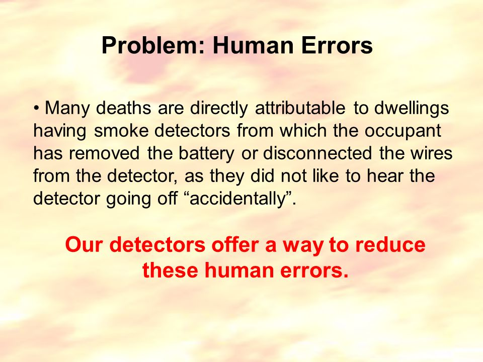 Problem: Human Errors Many deaths are directly attributable to dwellings having smoke detectors from which the occupant has removed the battery or disconnected the wires from the detector, as they did not like to hear the detector going off accidentally .