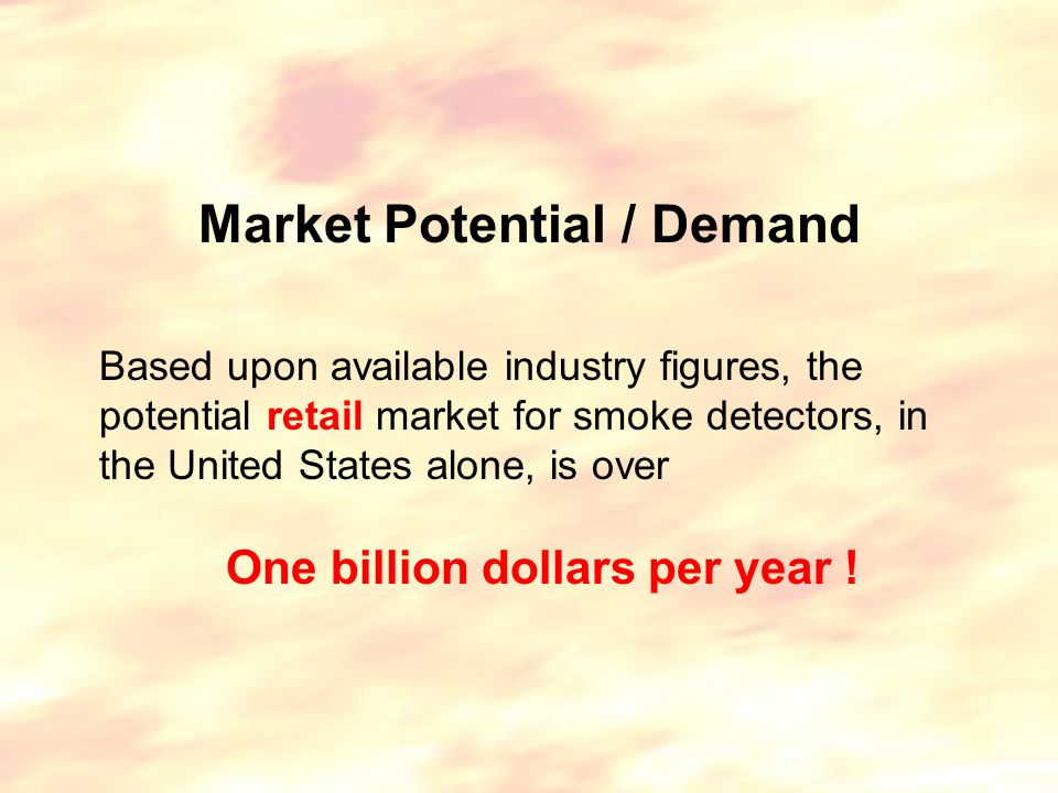 Market Potential / Demand Based upon available industry figures, the potential retail market for smoke detectors, in the United States alone, is over One billion dollars per year !