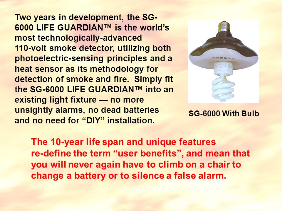 Two years in development, the SG- 6000 LIFE GUARDIAN™ is the world's most technologically-advanced 110-volt smoke detector, utilizing both photoelectric-sensing principles and a heat sensor as its methodology for detection of smoke and fire.