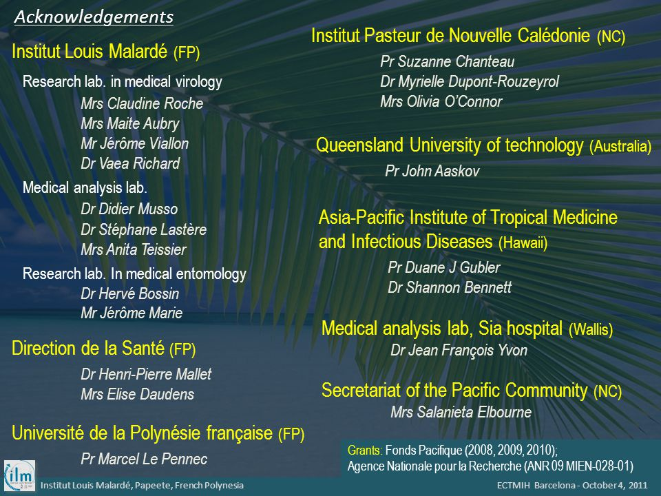 Institut Louis Malardé, Papeete, French Polynesia ECTMIH Barcelona - October 4, 2011 Institut Pasteur de Nouvelle Calédonie (NC) Pr Suzanne Chanteau Dr Myrielle Dupont-Rouzeyrol Mrs Olivia O'Connor Queensland University of technology (Australia) Pr John Aaskov Direction de la Santé (FP) Dr Henri-Pierre Mallet Mrs Elise Daudens Medical analysis lab, Sia hospital (Wallis) Dr Jean François Yvon Université de la Polynésie française (FP) Pr Marcel Le Pennec Institut Louis Malardé (FP) Research lab.