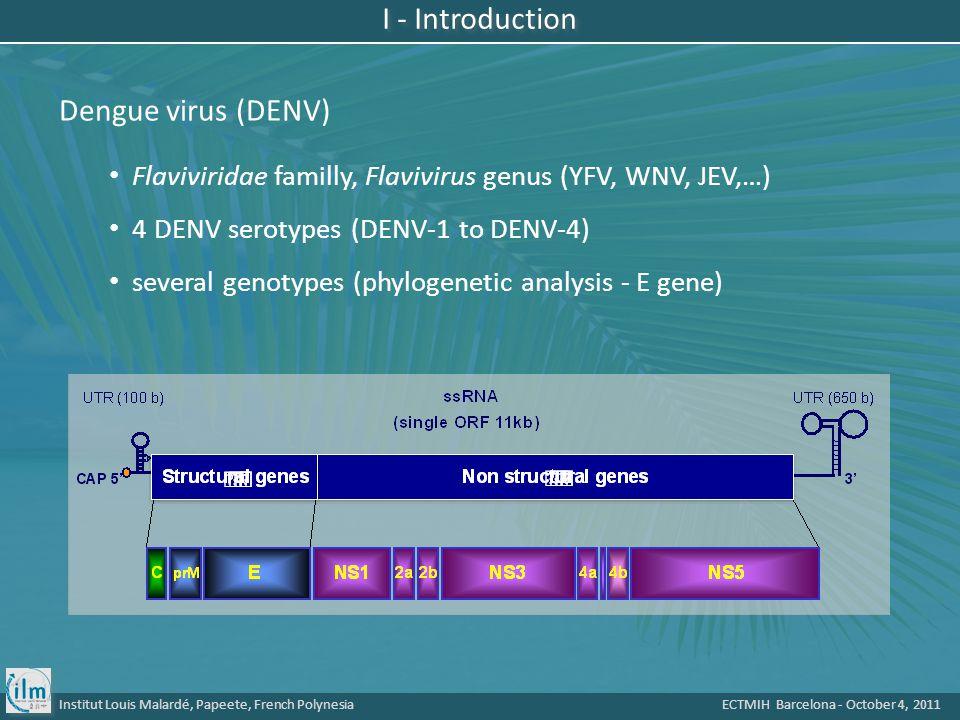 Institut Louis Malardé, Papeete, French Polynesia ECTMIH Barcelona - October 4, 2011 Flaviviridae familly, Flavivirus genus (YFV, WNV, JEV,…) 4 DENV serotypes (DENV-1 to DENV-4) several genotypes (phylogenetic analysis - E gene) Dengue virus (DENV) I - Introduction