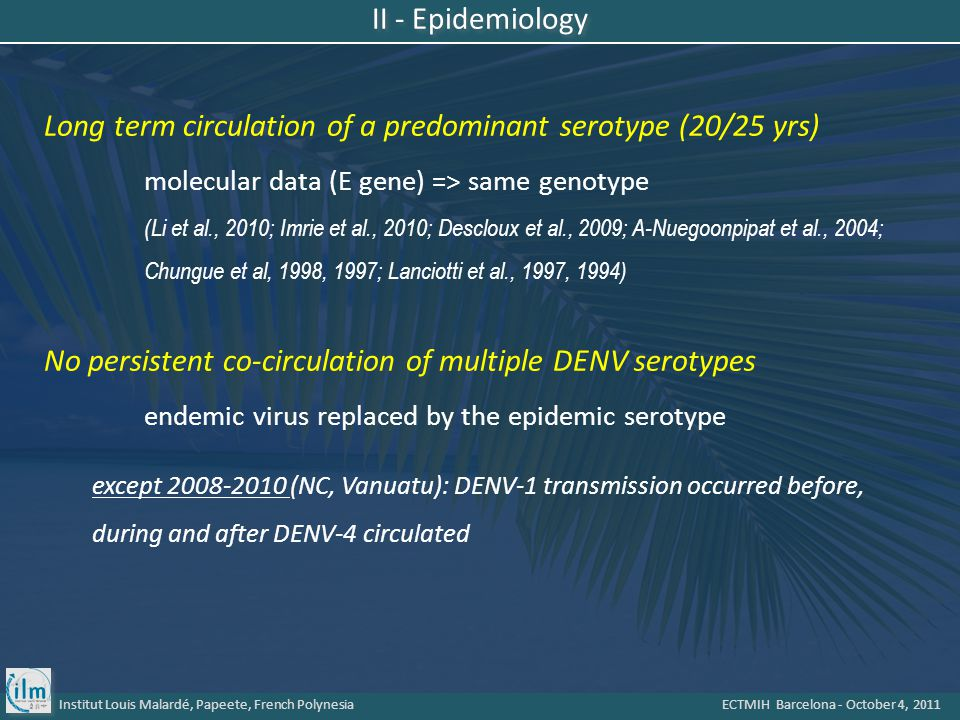 Institut Louis Malardé, Papeete, French Polynesia ECTMIH Barcelona - October 4, 2011 Long term circulation of a predominant serotype (20/25 yrs) molecular data (E gene) => same genotype (Li et al., 2010; Imrie et al., 2010; Descloux et al., 2009; A-Nuegoonpipat et al., 2004; Chungue et al, 1998, 1997; Lanciotti et al., 1997, 1994) No persistent co-circulation of multiple DENV serotypes endemic virus replaced by the epidemic serotype except 2008-2010 (NC, Vanuatu): DENV-1 transmission occurred before, during and after DENV-4 circulated II - Epidemiology