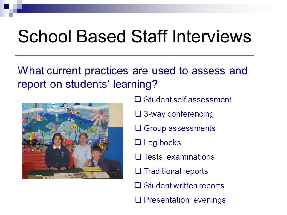 School Based Staff Interviews What current practices are used to assess and report on students' learning.