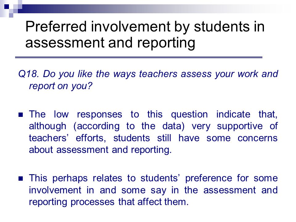 Q18. Do you like the ways teachers assess your work and report on you.