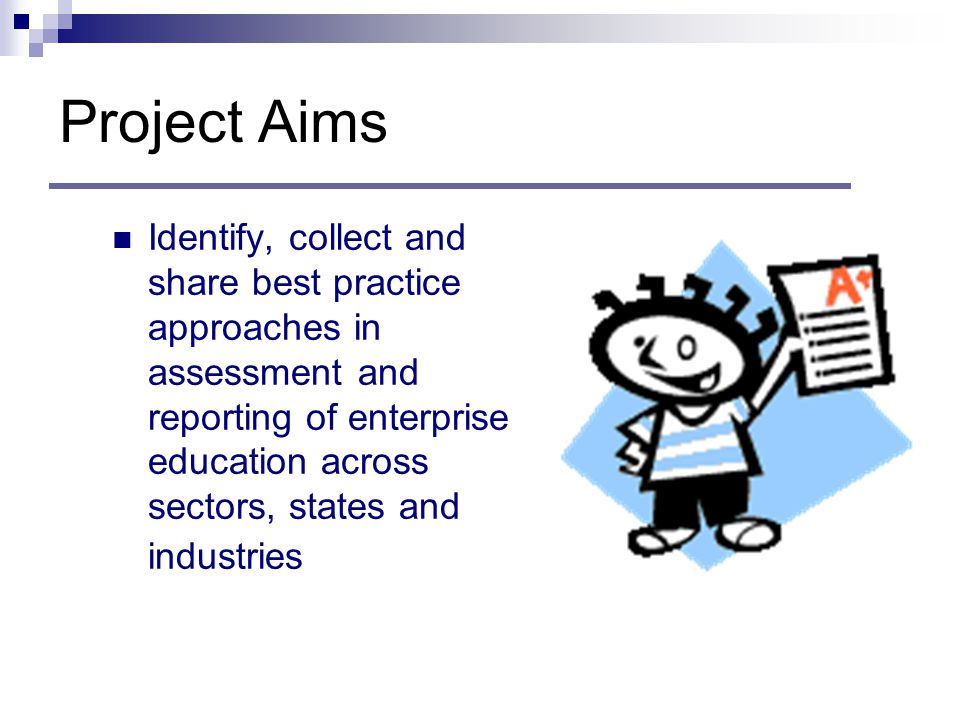 Project Aims Identify, collect and share best practice approaches in assessment and reporting of enterprise education across sectors, states and industries