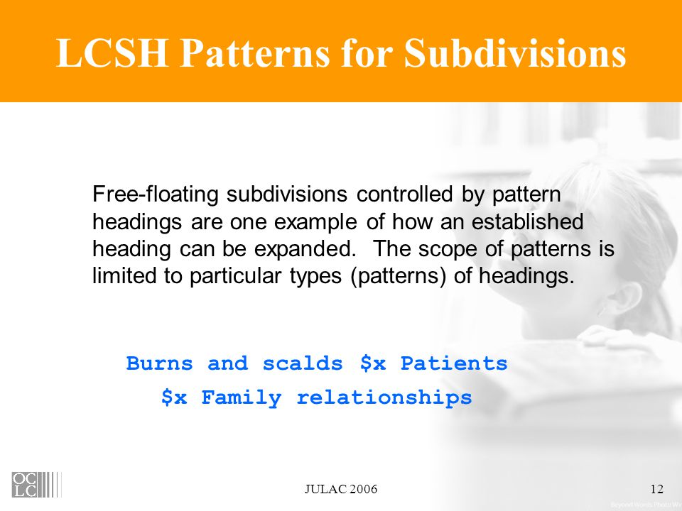 JULAC 200612 LCSH Patterns for Subdivisions Free-floating subdivisions controlled by pattern headings are one example of how an established heading can be expanded.