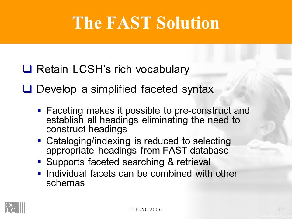 JULAC 200614 The FAST Solution  Retain LCSH's rich vocabulary  Develop a simplified faceted syntax  Faceting makes it possible to pre-construct and establish all headings eliminating the need to construct headings  Cataloging/indexing is reduced to selecting appropriate headings from FAST database  Supports faceted searching & retrieval  Individual facets can be combined with other schemas