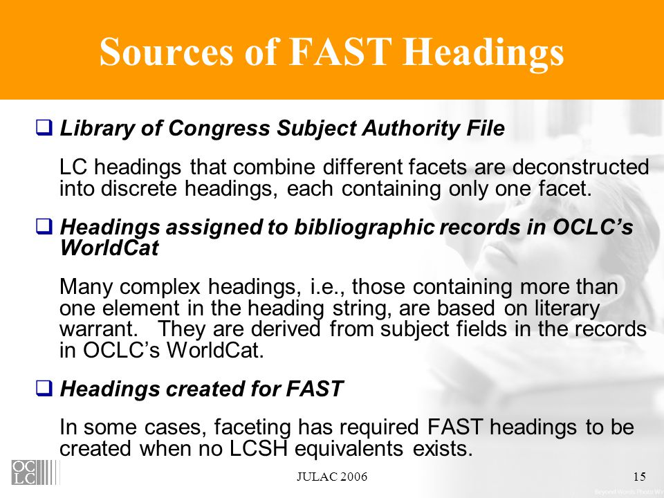 JULAC 200615 Sources of FAST Headings  Library of Congress Subject Authority File LC headings that combine different facets are deconstructed into discrete headings, each containing only one facet.