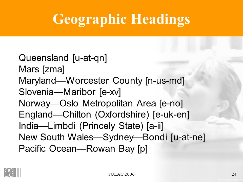 JULAC 200624 Geographic Headings Queensland [u-at-qn] Mars [zma] Maryland—Worcester County [n-us-md] Slovenia—Maribor [e-xv] Norway—Oslo Metropolitan Area [e-no] England—Chilton (Oxfordshire) [e-uk-en] India—Limbdi (Princely State) [a-ii] New South Wales—Sydney—Bondi [u-at-ne] Pacific Ocean—Rowan Bay [p]