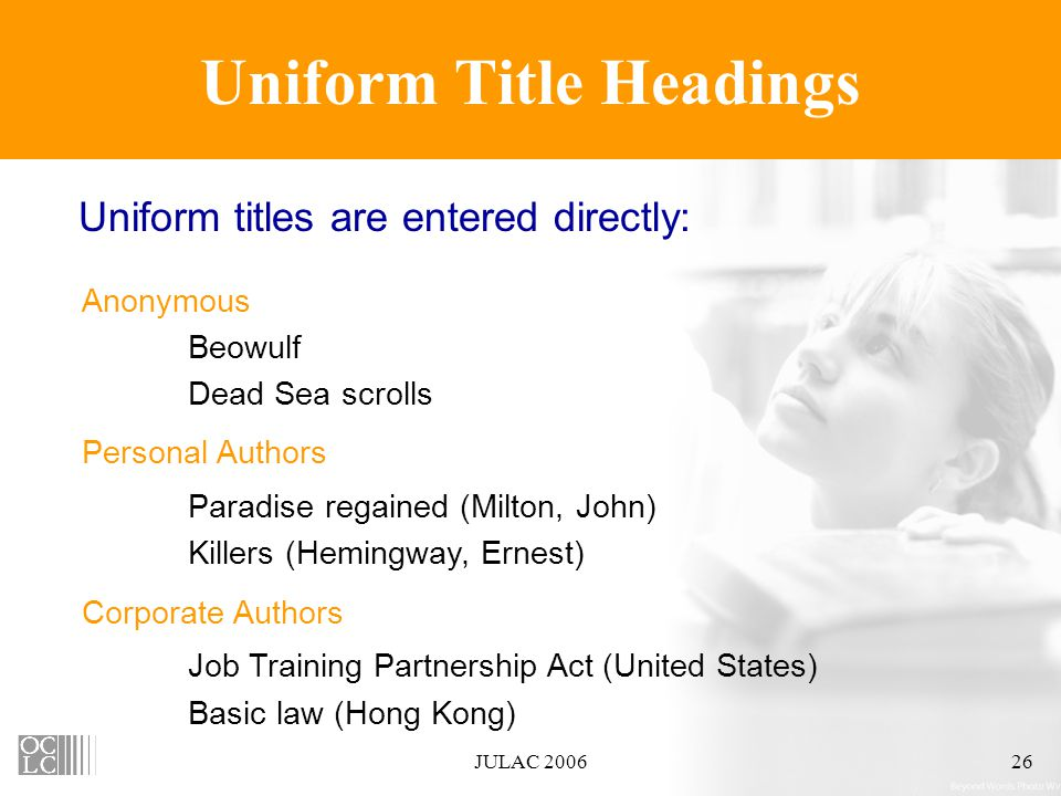 JULAC 200626 Uniform Title Headings Anonymous Beowulf Dead Sea scrolls Personal Authors Paradise regained (Milton, John) Killers (Hemingway, Ernest) Corporate Authors Job Training Partnership Act (United States) Basic law (Hong Kong) Uniform titles are entered directly: