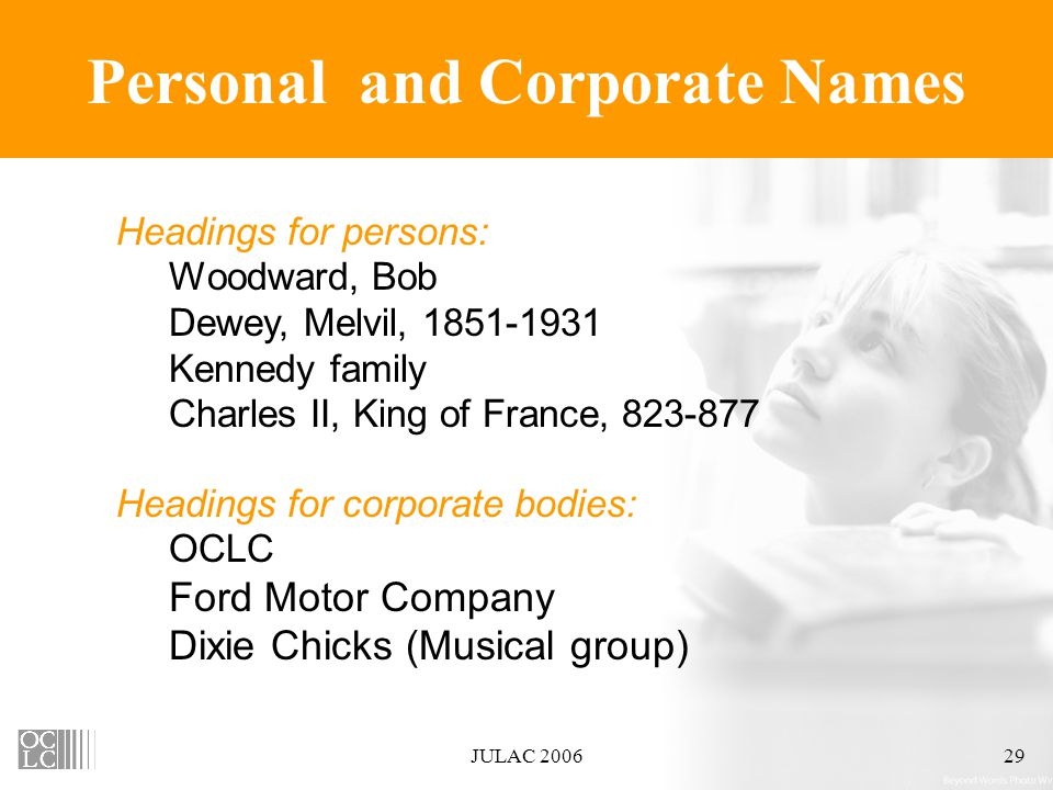 JULAC 200629 Personal and Corporate Names Headings for persons: Woodward, Bob Dewey, Melvil, 1851-1931 Kennedy family Charles II, King of France, 823-877 Headings for corporate bodies: OCLC Ford Motor Company Dixie Chicks (Musical group)