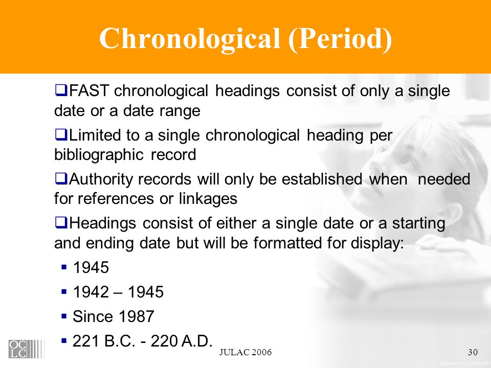 JULAC 200630 Chronological (Period)  FAST chronological headings consist of only a single date or a date range  Limited to a single chronological heading per bibliographic record  Authority records will only be established when needed for references or linkages  Headings consist of either a single date or a starting and ending date but will be formatted for display:  1945  1942 – 1945  Since 1987  221 B.C.