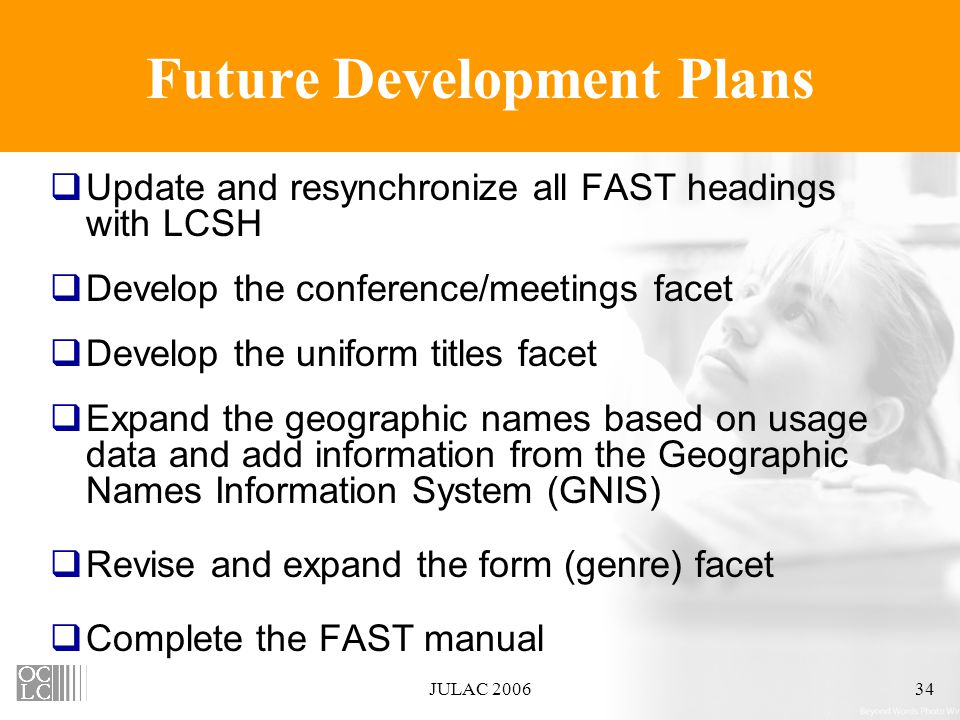JULAC 200634 Future Development Plans  Update and resynchronize all FAST headings with LCSH  Develop the conference/meetings facet  Develop the uniform titles facet  Expand the geographic names based on usage data and add information from the Geographic Names Information System (GNIS)  Revise and expand the form (genre) facet  Complete the FAST manual