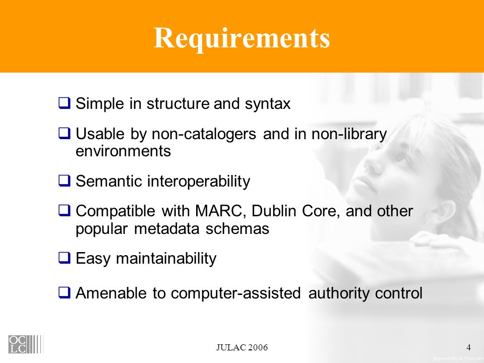 JULAC 20064 Requirements  Simple in structure and syntax  Usable by non-catalogers and in non-library environments  Semantic interoperability  Compatible with MARC, Dublin Core, and other popular metadata schemas  Easy maintainability  Amenable to computer-assisted authority control