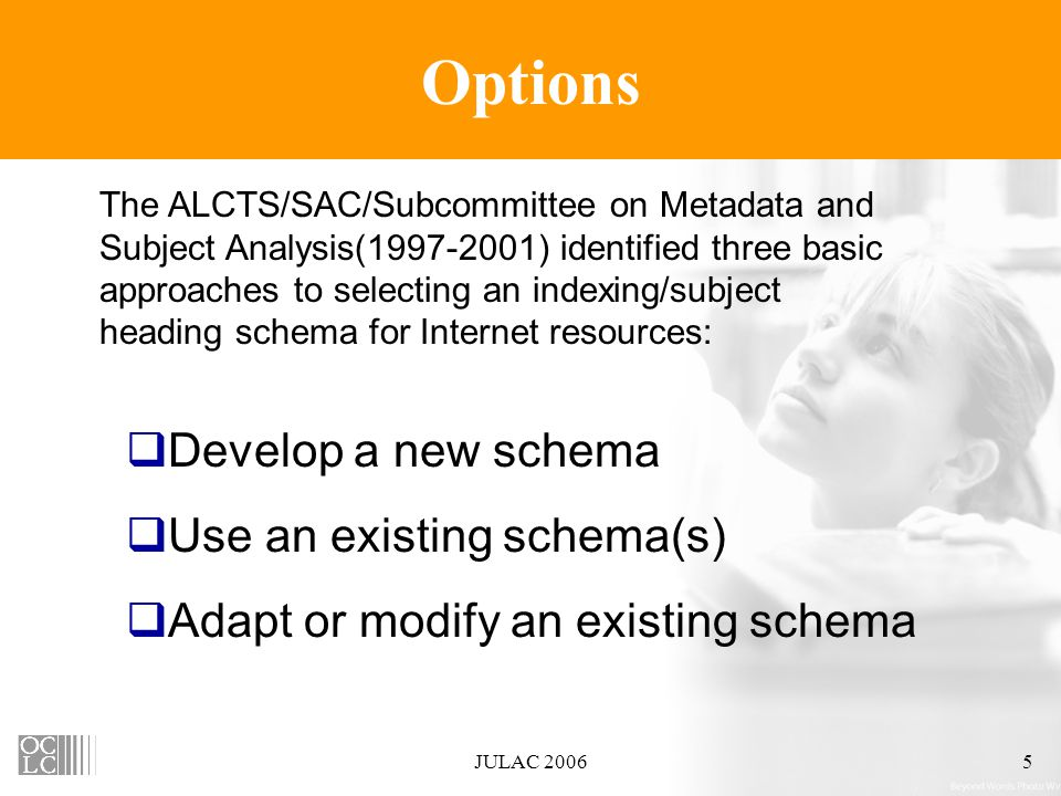 JULAC 20065 Options The ALCTS/SAC/Subcommittee on Metadata and Subject Analysis(1997-2001) identified three basic approaches to selecting an indexing/subject heading schema for Internet resources:  Develop a new schema  Use an existing schema(s)  Adapt or modify an existing schema
