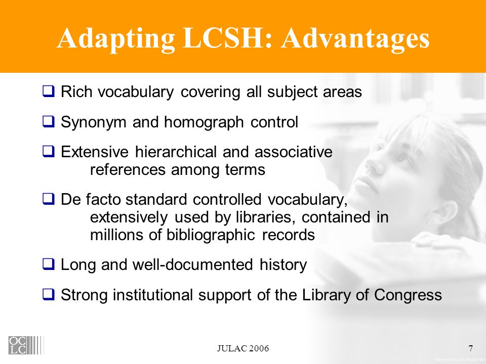 JULAC 20067 Adapting LCSH: Advantages  Rich vocabulary covering all subject areas  Synonym and homograph control  Extensive hierarchical and associative references among terms  De facto standard controlled vocabulary, extensively used by libraries, contained in millions of bibliographic records  Long and well-documented history  Strong institutional support of the Library of Congress