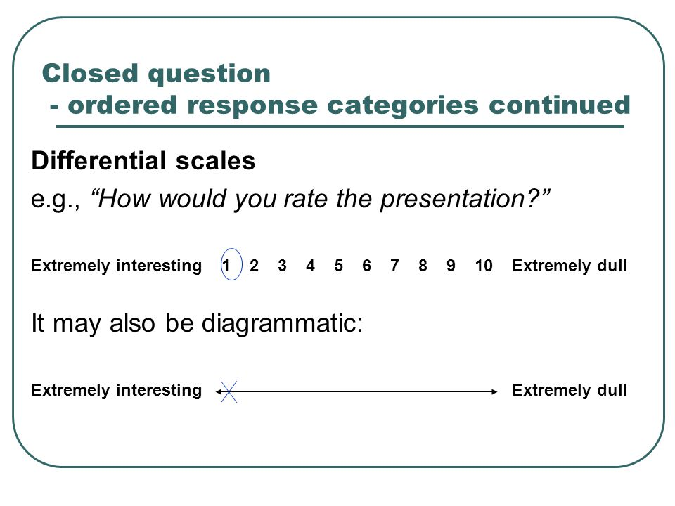Closed question - ordered response categories continued Differential scales e.g., How would you rate the presentation Extremely interesting 1 2 3 4 5 6 7 8 9 10 Extremely dull It may also be diagrammatic: Extremely interesting Extremely dull