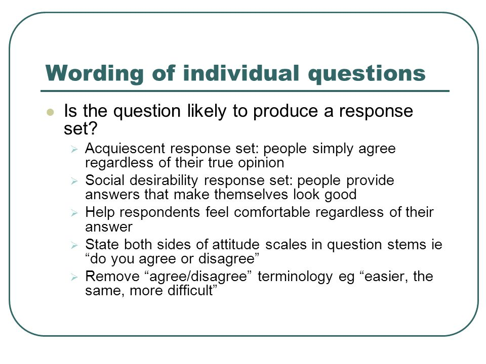 Wording of individual questions Is the question likely to produce a response set.