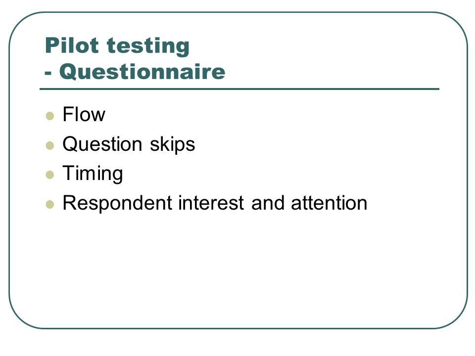 Pilot testing - Questionnaire Flow Question skips Timing Respondent interest and attention