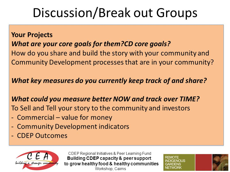 Discussion/Break out Groups CDEP Regional Initiatives & Peer Learning Fund Building CDEP capacity & peer support to grow healthy food & healthy communities Workshop, Cairns Your Projects What are your core goals for them CD core goals.