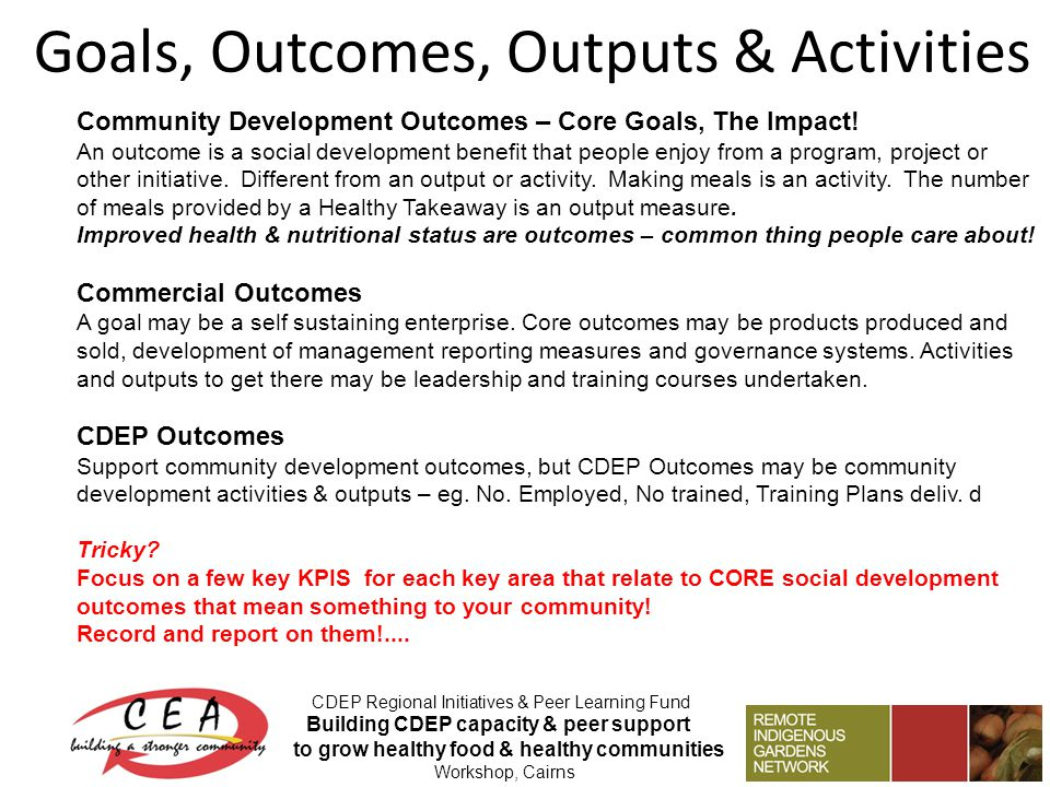 Goals, Outcomes, Outputs & Activities CDEP Regional Initiatives & Peer Learning Fund Building CDEP capacity & peer support to grow healthy food & healthy communities Workshop, Cairns Community Development Outcomes – Core Goals, The Impact.